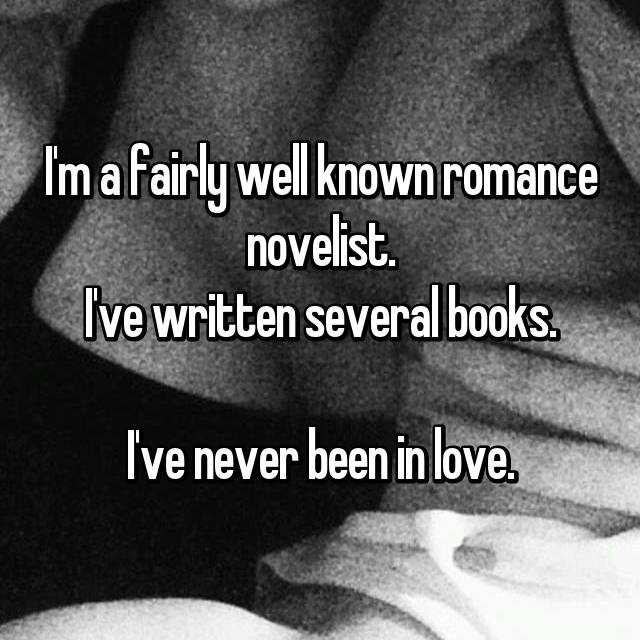 I'm a fairly well known romance novelist. I've written several books.  I've never been in love.