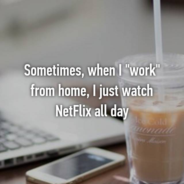 "Sometimes, when I ""work"" from home, I just watch NetFlix all day"