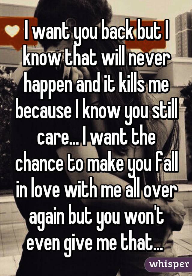 I want you back but I know that will never happen and it ...