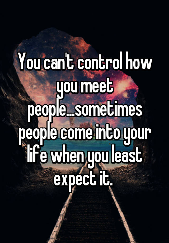 You Can T Control How You Meet People Sometimes People Come Into