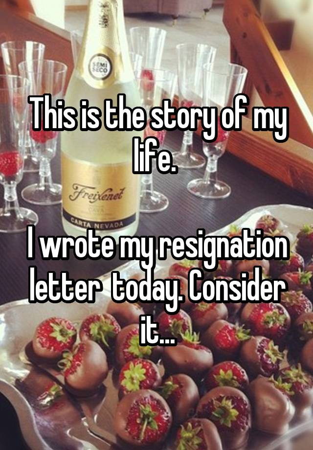 This is the story of my life i wrote my resignation letter today i wrote my resignation letter today consider it expocarfo Choice Image