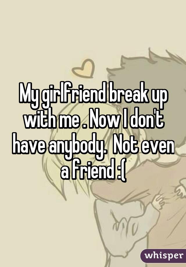 My gf broke up with me