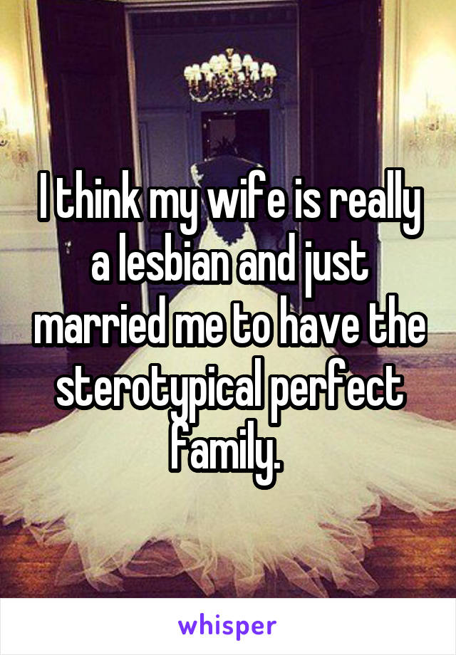 I think my wife is really a lesbian and just married me to have the sterotypical perfect family.