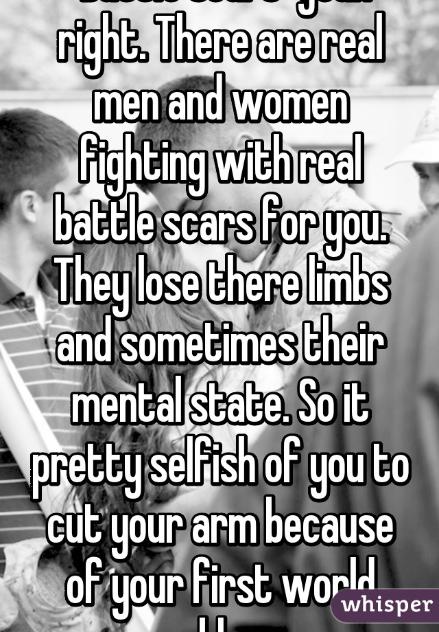 battle scars yeah right there are real men and women fighting with