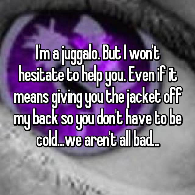 I'm a juggalo. But I won't hesitate to help you. Even if it means giving you the jacket off my back so you don't have to be cold...we aren't all bad...