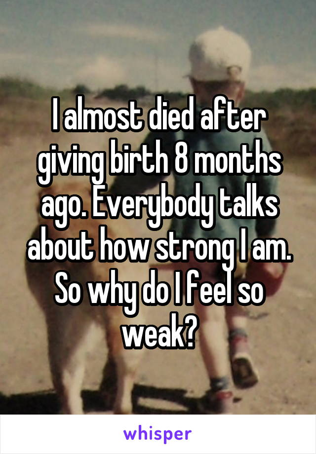 I almost died after giving birth 8 months ago. Everybody talks about how strong I am. So why do I feel so weak?