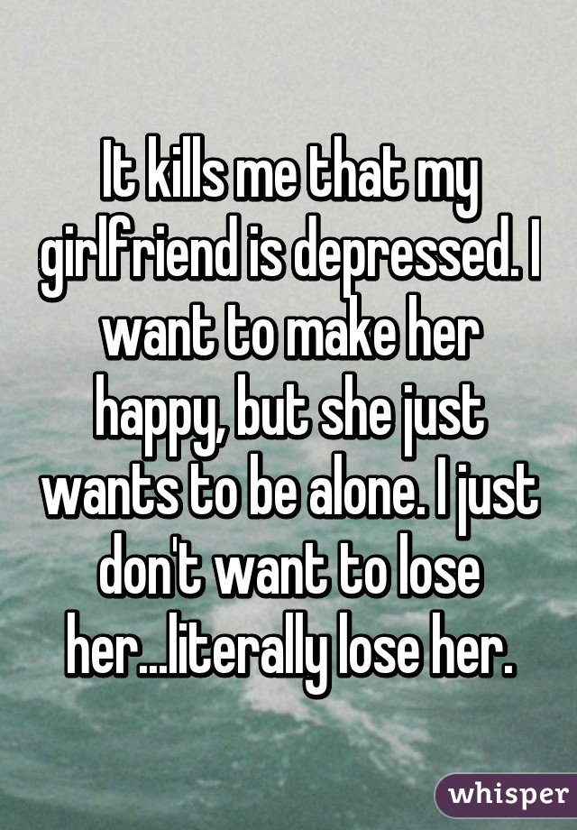 It kills me that my girlfriend is depressed. I want to make her happy, but she just wants to be alone. I just don't want to lose her...literally lose her.