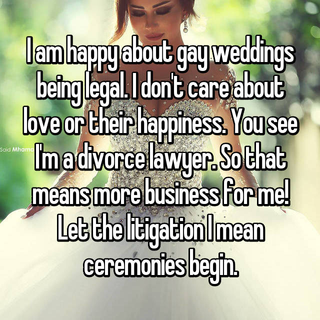 I am happy about gay weddings being legal. I don't care about love or their happiness. You see I'm a divorce lawyer. So that means more business for me! Let the litigation I mean ceremonies begin.