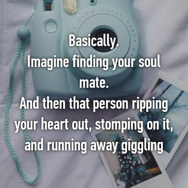 Basically. Imagine finding your soul mate. And then that person ripping your heart out, stomping on it, and running away giggling