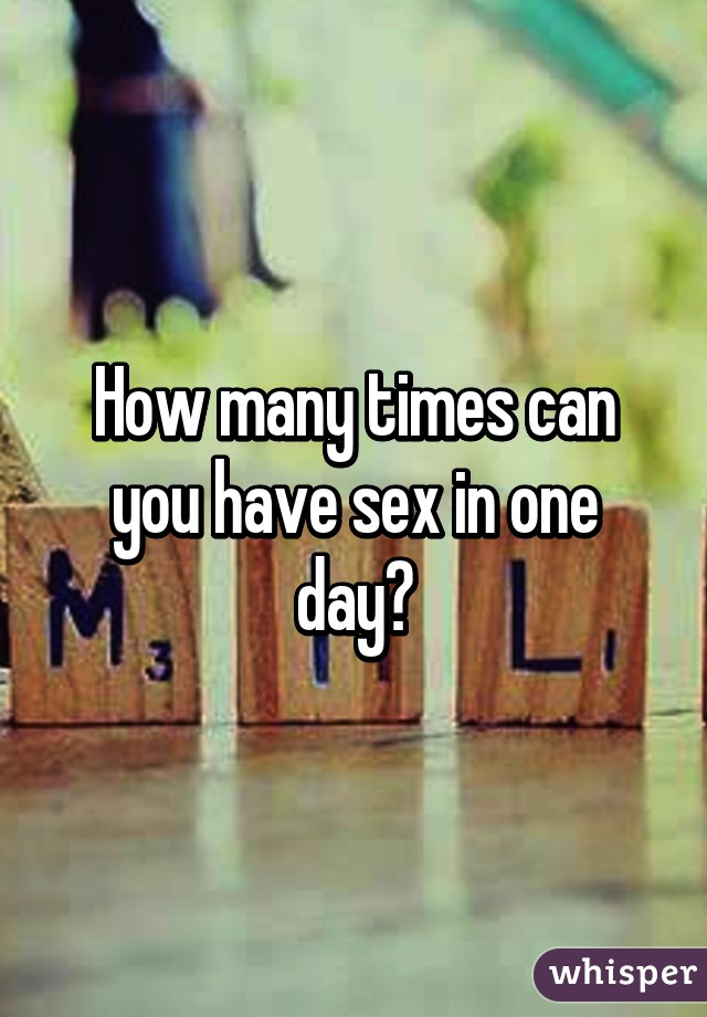 How many times can you have sex in a day