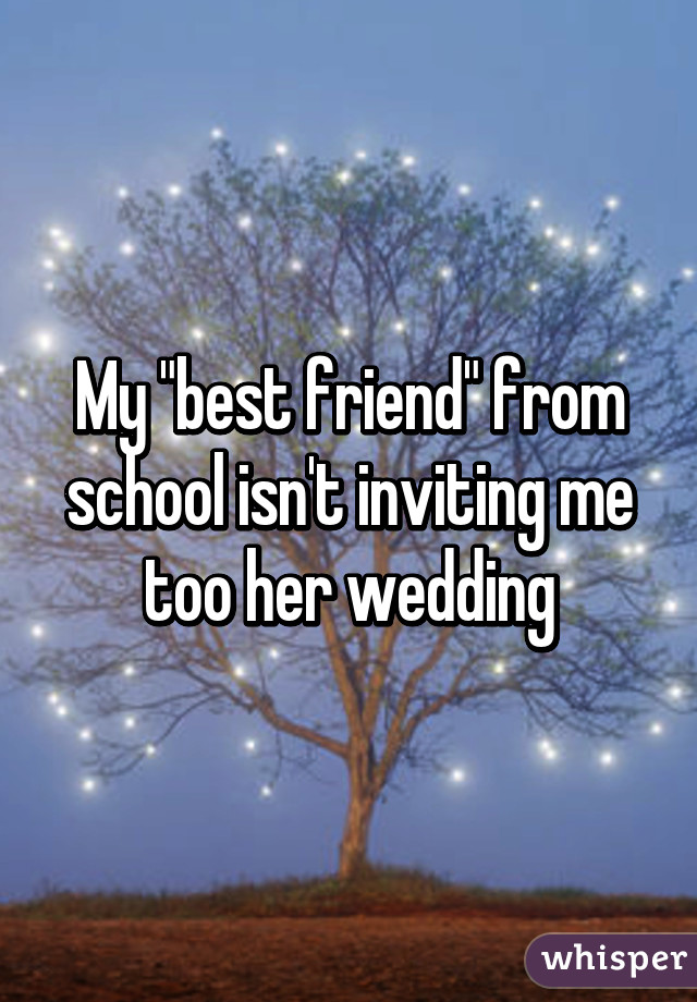 My Best Friend From School Isn T Inviting Me Too Her Wedding