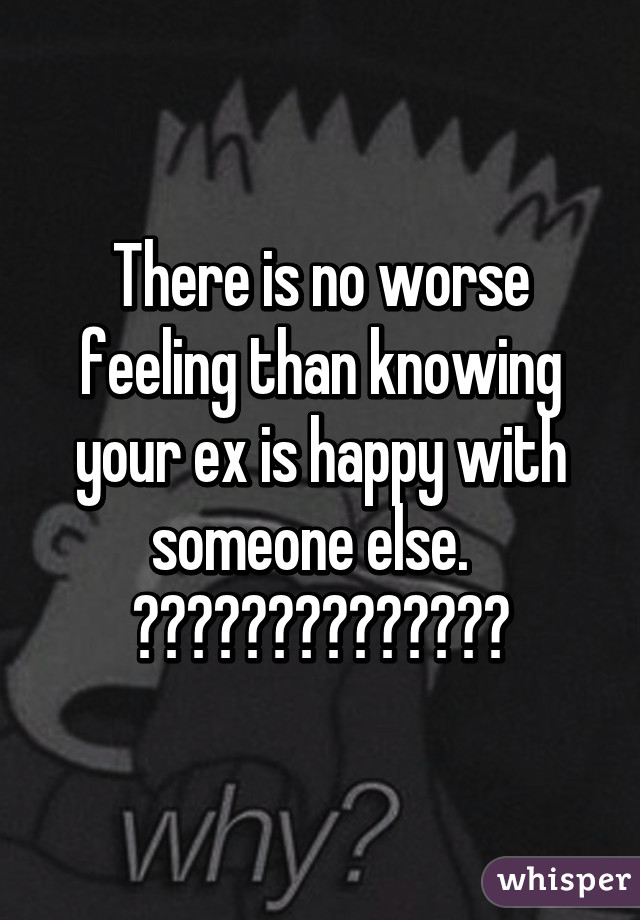There is no worse feeling than knowing your ex is happy with someone