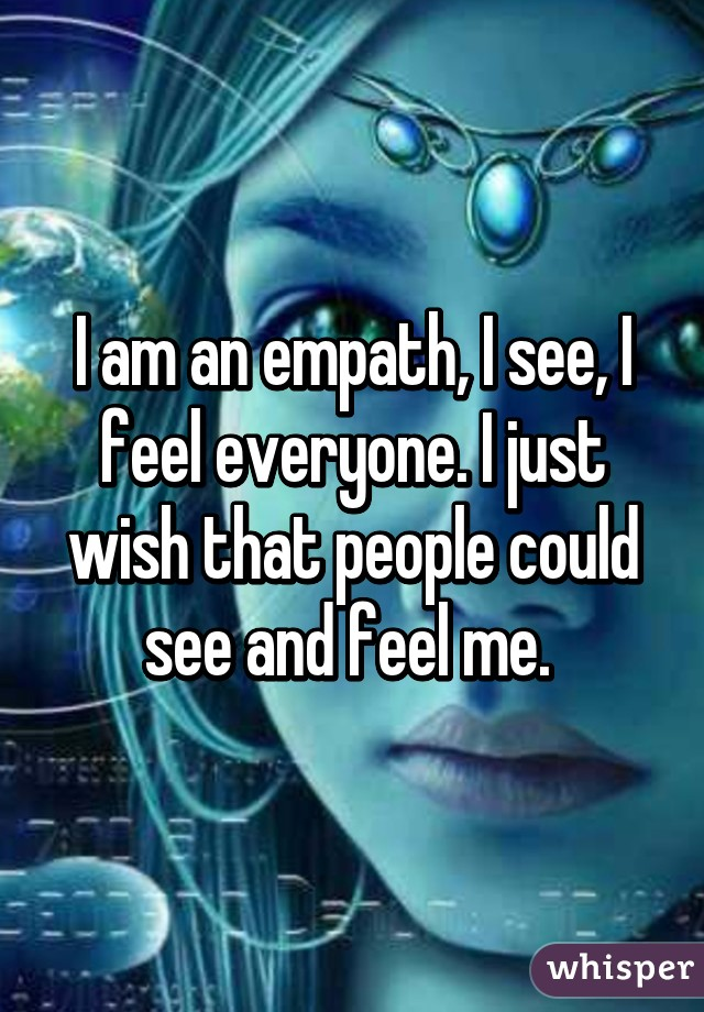 I am an empath, I see, I feel everyone. I just wish that people could see and feel me.