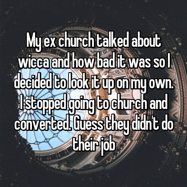 My ex church talked about wicca and how bad it was so I decided to look it up on my own. I stopped going to church and converted. Guess they didn't do their job