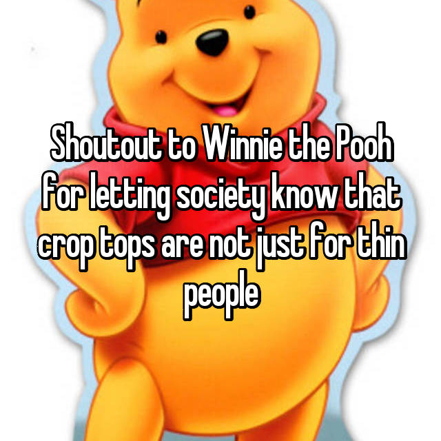 Shoutout to Winnie the Pooh for letting society know that crop tops are not just for thin people