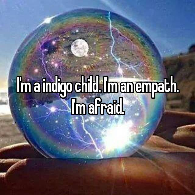 I'm a indigo child. I'm an empath. I'm afraid.