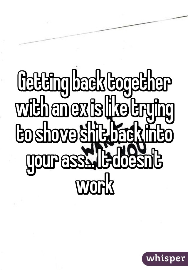 Getting back together with an ex is like trying to shove