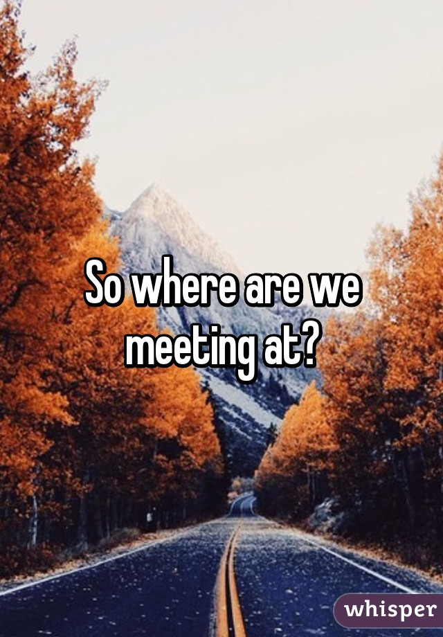 when are we meeting