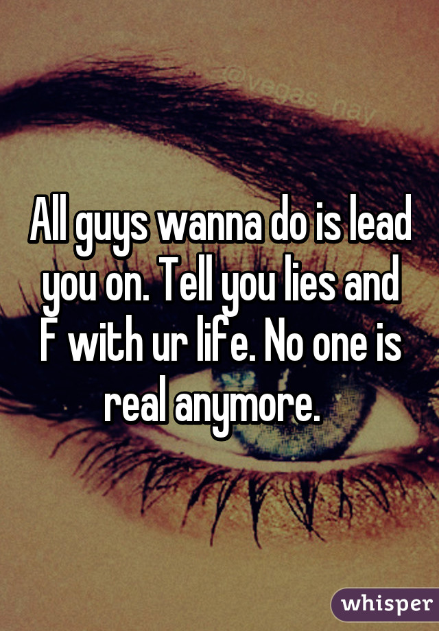 All guys wanna do is lead you on  Tell you lies and F with