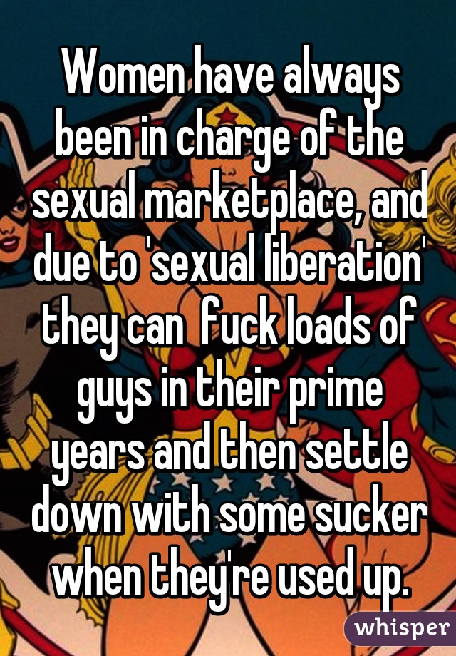 Women have always been in charge of the sexual marketplace, and due to 'sexual liberation' they can  fuck loads of guys in their prime years and then settle down with some sucker when they're used up.