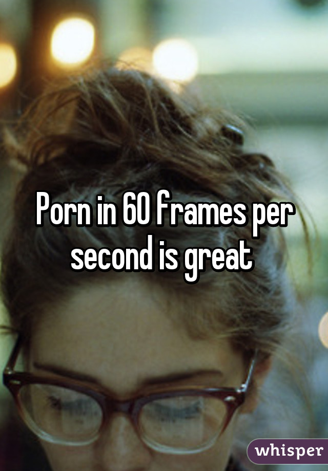Porn In 60 Frames Per Second Is Great