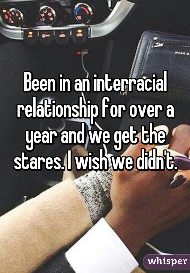 Been in an interracial relationship for over a year and we get the stares. I wish we didn't.
