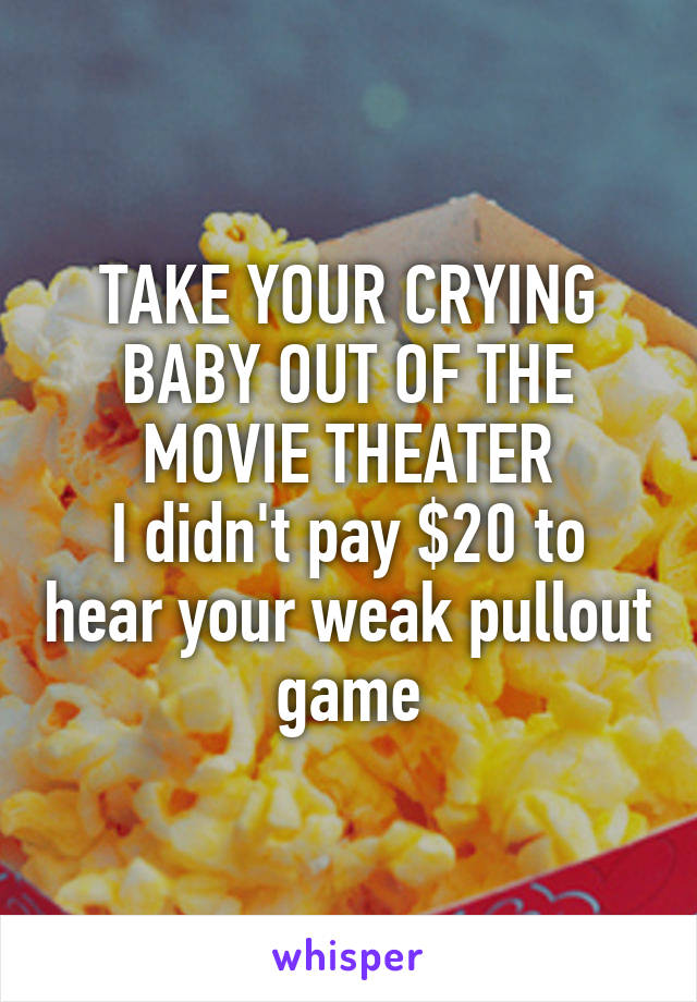 TAKE YOUR CRYING BABY OUT OF THE MOVIE THEATER I didn't pay $20 to hear your weak pullout game