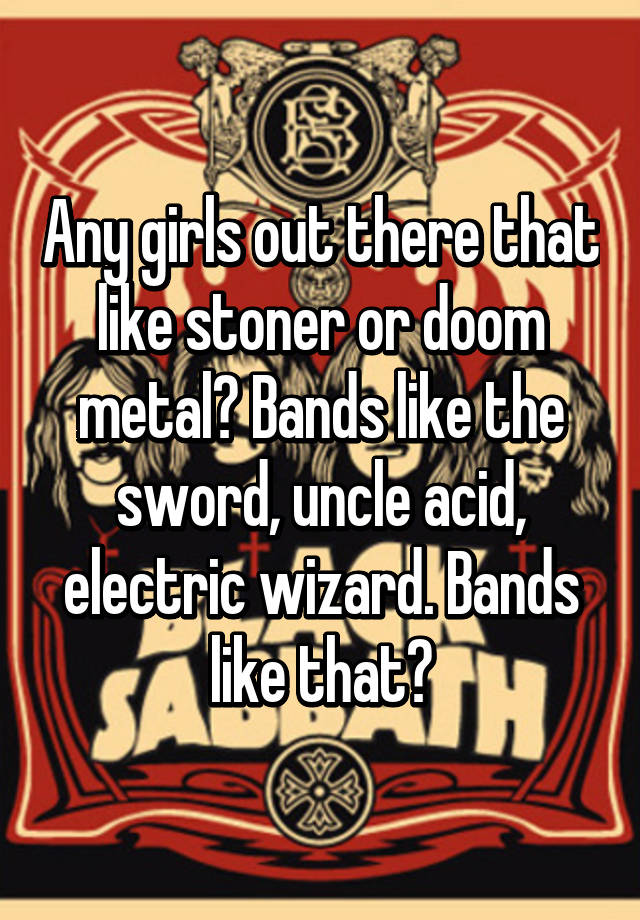 Any girls out there that like stoner or doom metal? Bands