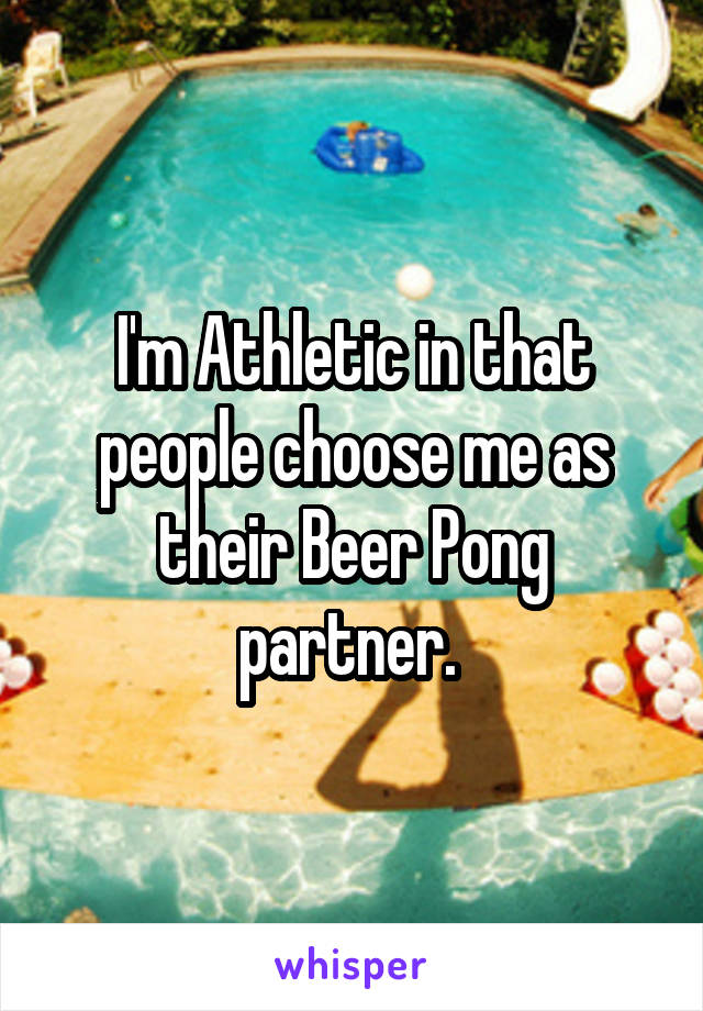 I'm Athletic in that people choose me as their Beer Pong partner.