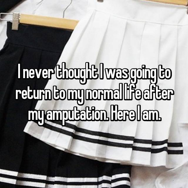 I never thought I was going to return to my normal life after my amputation. Here I am.