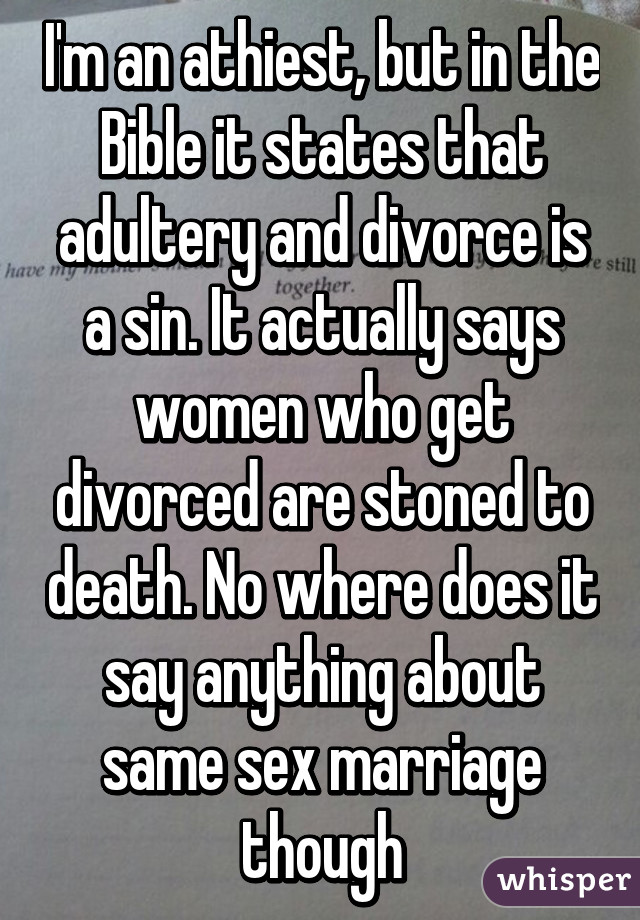 I'm an athiest, but in the Bible it states that adultery and divorce