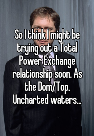 b421b1bb99a So I think I might be trying out a Total Power Exchange relationship soon.  As the Dom/Top. Uncharted waters.