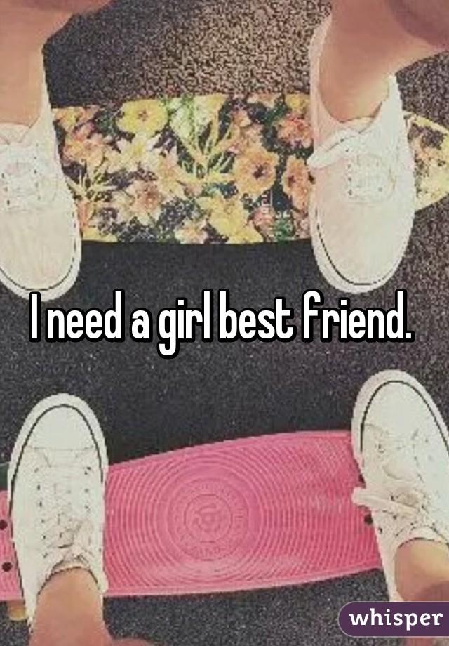 i need a girl best friend