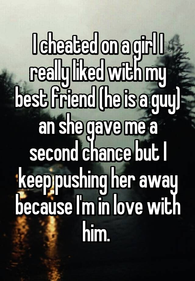 I cheated on a girl I really liked with my best friend (he is a guy