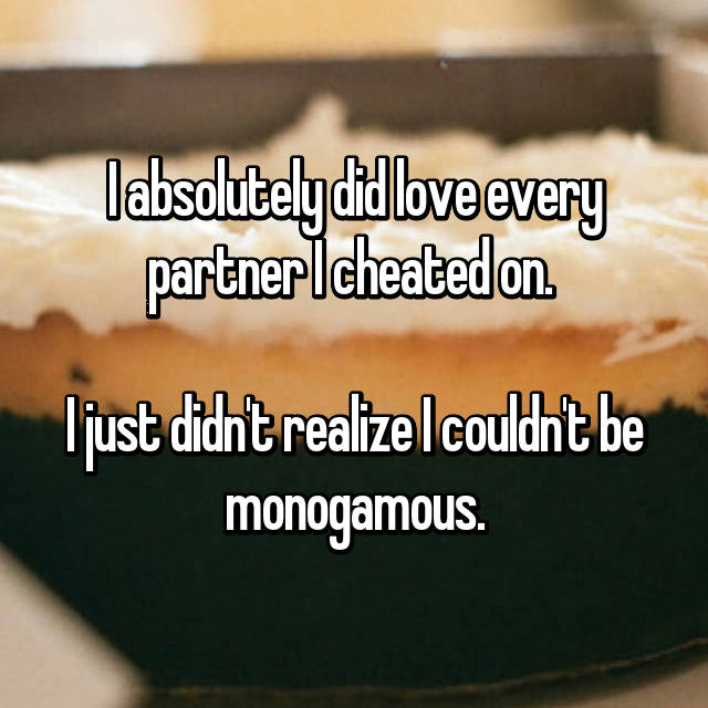 I absolutely did love every partner I cheated on.   I just didn't realize I couldn't be monogamous.
