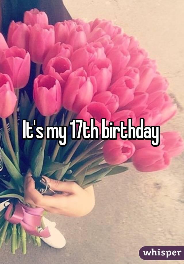 it s my 17th birthday