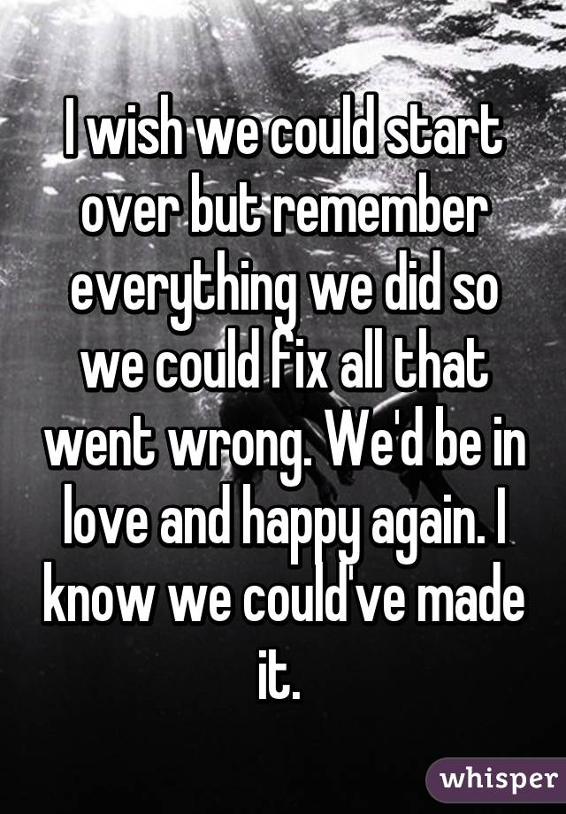 I Wish We Could Start Over But Remember Everything We Did So We