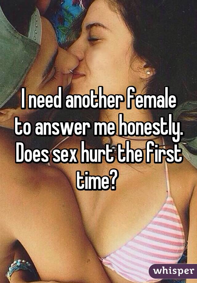 I need another female to answer me honestly. Does sex hurt the first time?