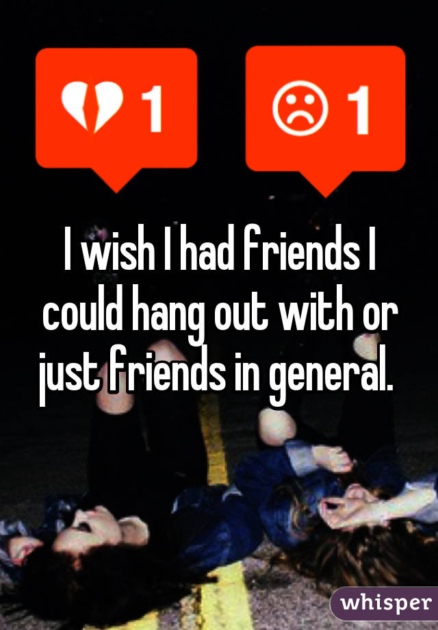 i wish i had friends i could hang out with or just friends in general