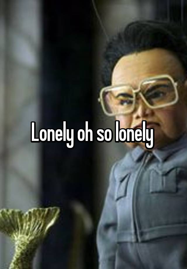 Lonely oh so lonely
