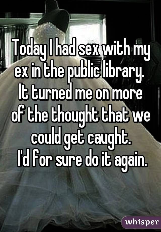Today I had sex with my ex in the public library.  It turned me on more of the thought that we could get caught.  I'd for sure do it again.