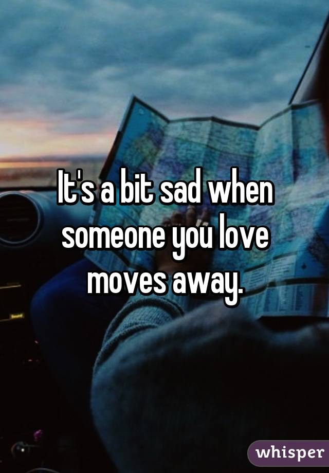 It's a bit sad when someone you love moves away.
