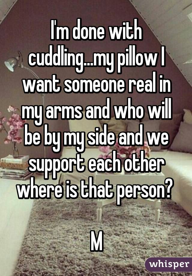I M Done With Cuddling My Pillow I Want Someone Real In My Arms