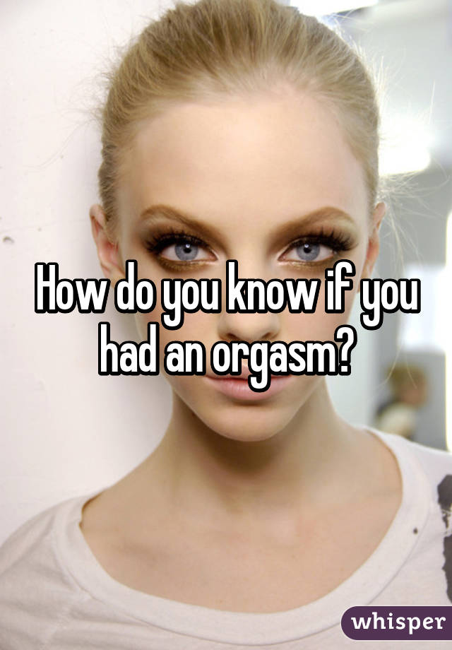 How do u know u had an orgasm
