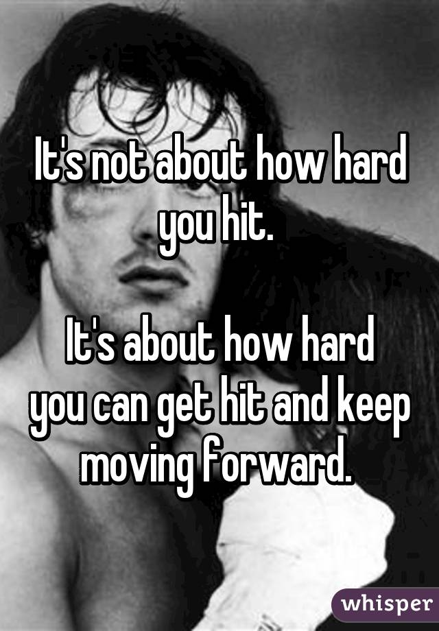Its Not About How Hard You Hit Its About How Hard You Can Get Hit And