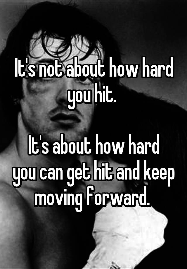 Its Not About How Hard You Hit Its About How Hard You Can Get Hit