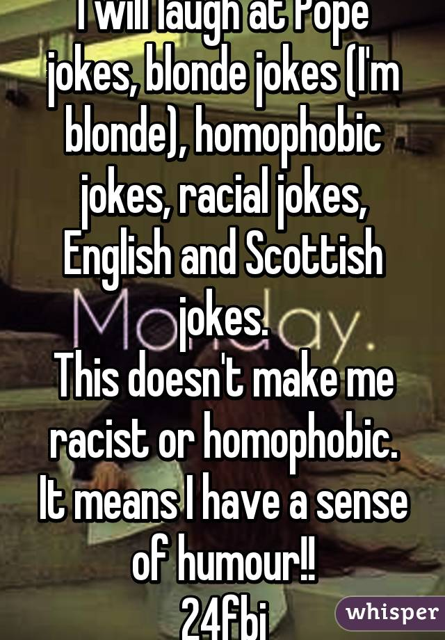 I will laugh at Pope jokes, blonde jokes (I'm blonde), homophobic jokes, racial jokes, English and Scottish jokes. This doesn't make me racist or homophobic. It means I have a sense of humour!! 24fbi