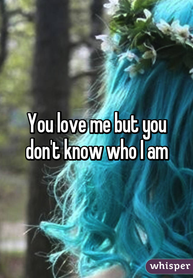 You Love Me But You Dont Know Who I Am