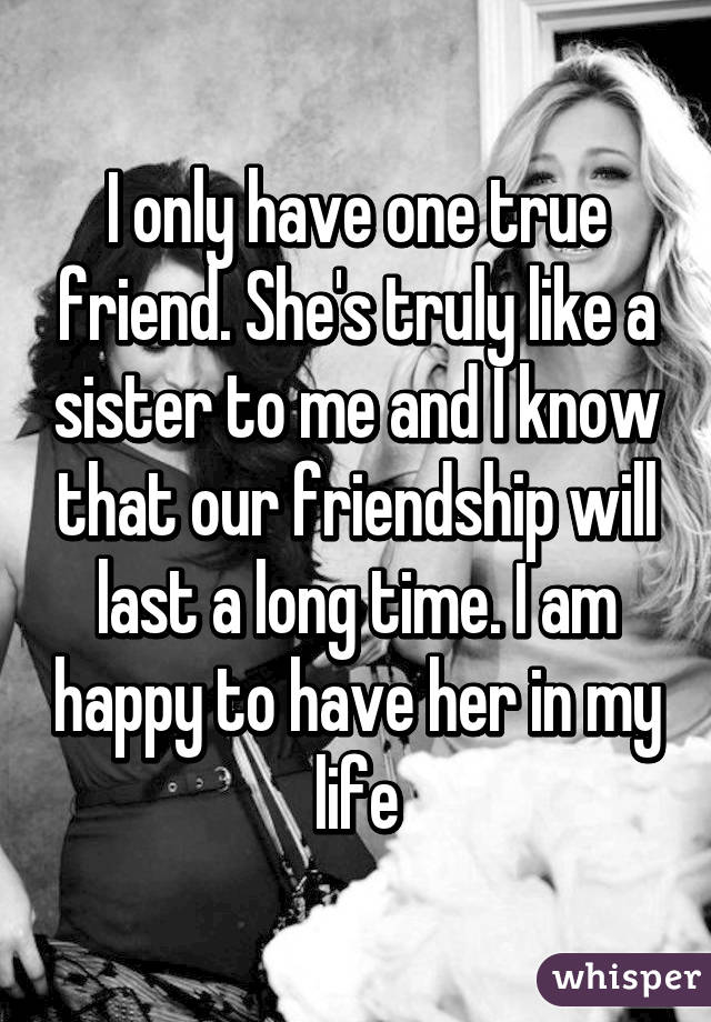 i only have one true friend she s truly like a sister to me and i