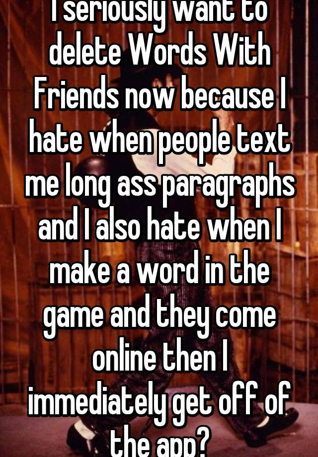 I Seriously Want To Delete Words With Friends Now Because I When People Text Me Long Paragraphs And I Also When I Make A Word In The Game And